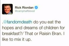 Rick Riordan---Percy jackson I LOVE HIM (but eww; raisin bran)