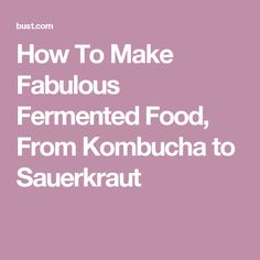 How To Make Fabulous Fermented Food, From Kombucha to Sauerkraut