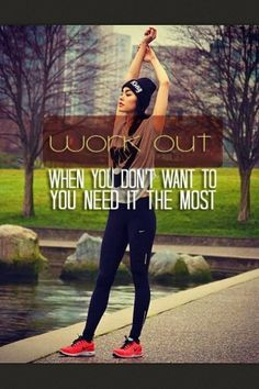 Work out when you don't want to that's when you most need it