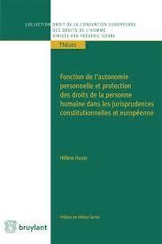 Fonction de l'autonomie personnelle et protection des droits de la personne humaine dans les jurisprudences constitutionnelles et européenne / Hélène Hurpy. - 2015