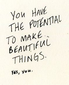 You have the potential to make beautiful things! Go out and explore today!