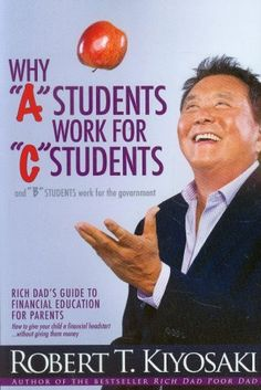 """Why """"A"""" Students Work for """"C"""" Students and Why """"B"""" Students Work for the Government: Rich Dad's Guide to Financial Education for Parents by Robert T. Kiyosaki, http://www.amazon.com/dp/1612680763/ref=cm_sw_r_pi_dp_f.LQrb11P5P3E/177-7719364-5181831"""