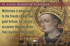 St. Louis, Bishop of Toulouse #Catholic Misfortune is more useful to the friends of God than good fortune, for on such occasions they can prove their loyalty to their Lord.