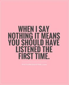 Image from http://img.picturequotes.com/2/4/3016/when-i-say-nothing-it-means-you-should-have-listened-the-first-time-quote-1.jpg.
