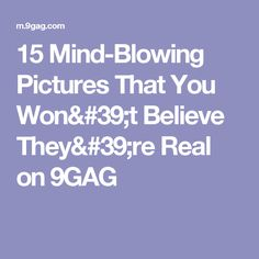 15 Mind-Blowing Pictures That You Won't Believe They're Real on 9GAG
