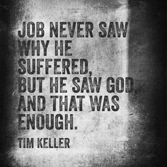 Job never saw why he suffered but he saw God, and that was enough. - Tim Keller
