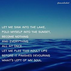 """""""let me sink into the lake//fold myself into the sunset//become nothing//and everything//all at once.//let me flee this adult life//before it finishes devouring//what's left of my soul. Everything All At Once, Adulting, Baby Girls, Poems, Sink, It Is Finished, Let It Be, Sunset, Reading"""