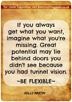 If you always get what you want,  imagine what you're missing. Great potential may lie behind doors you didn't see because you had tunnel vision.  ~BE FLEXIBLE~ #quote #wisdom