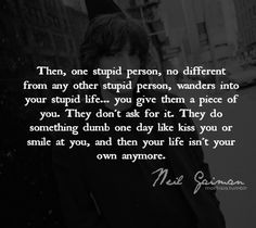 Then, one stupid person, no different than any other stupid person, wanders into your stupid life... You give them a piece of you. They don't ask for it. They do something dumb one day like kiss you or smile at you, and then your life isn't your own anymore. Neil Gaiman