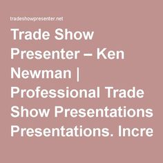 Trade Show Presenter – Ken Newman   Professional Trade Show Presentations. Increased Booth Traffic. More Qualified Leads. Trade Show Magic!
