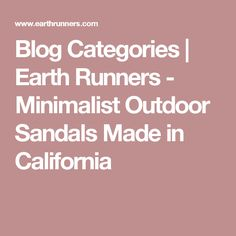 Blog Categories | Earth Runners - Minimalist Outdoor Sandals Made in California