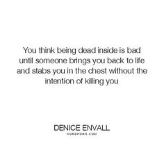 "Denice Envall - ""You think being dead inside is bad until someone brings you back to life"". relationships, hurt, sadness, depression, feelings, unrequited-love, depression-quotes, numbness"