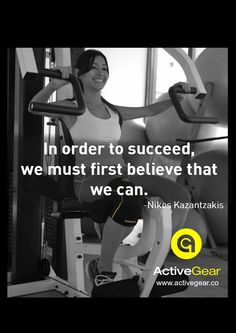 In order to succeed, we must first believe that we can. By Nikos Kazantzakis  ‪#‎Fitness‬ ‪#‎ActiveGear‬ ‪#‎Motivation