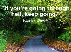 Sometimes the only way to heaven is through hell.  Don't give up.  #WinstonChurchill