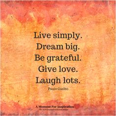 Live simply. Dream big. Be grateful. Give love. Laugh lots. - Paulo Coelho