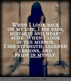 When I look back on my life, I see pain, mistakes and heartache. When I look in the mirror, I see strength, learned lessons, and pride in myself.