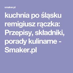 kuchnia po śląsku remigiusz rączka: Przepisy, składniki, porady kulinarne - Smaker.pl