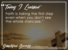 Today I learned that faith is taking the first step even when you don't see the whole staircase.