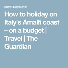 How to holiday on Italy's Amalfi coast – on a budget | Travel | The Guardian