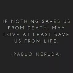 """May love save us from life"" -Pablo Neruda"