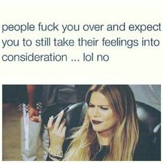 People fuck you over and expect you to still take their feelings into consideration.lol no Bad Girl Quotes, Sassy Quotes, Real Talk Quotes, Fact Quotes, Mood Quotes, True Quotes, Funny Quotes, Gemini Quotes, Savage Quotes