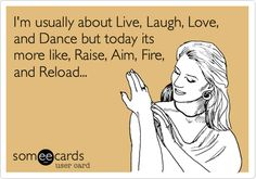 Funny Somewhat Topical Ecard: I'm usually about Live, Laugh, Love, and Dance but today its more like, Raise, Aim, Fire, and Reload...