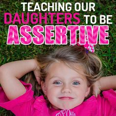 As parents, it's important for us to teach our daughters to be assertive. Being assertive means being honest, direct and clear while maintaining mutual respect. A girl can speak her mind and still be respectful of others at the same time.  Studies have shown that assertiveness training can