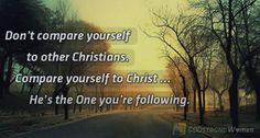 Don't compare yourself to other Christians. Compare yourself to Christ ... He's the One you're following. <3