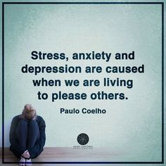 Stress, anxiety and depression are caused when we are living to please others.