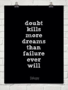 Doubt is a dream killer!! Yes, it is and its something I have to overcome---and and a fear of rejection.