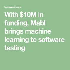 With $10M in funding, Mabl brings machine learning to software testing