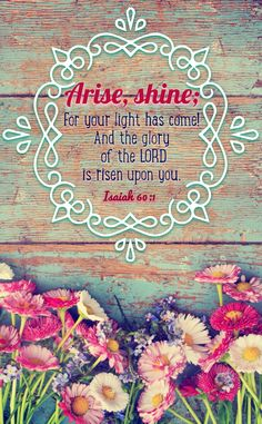 Arise, Shine, for your light has come!  And the glory of the Lord had risen upon you.  Isaiah 60:1