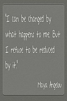 I can be changed . . . Maya Angelou