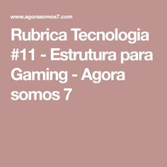 Rubrica Tecnologia #11 - Estrutura para Gaming - Agora somos 7