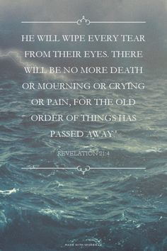 He will wipe every tear from their eyes. There will be no more death or mourning or crying or pain, for the old order of things has passed away.' - Revelation 21:4 | Lily made this with Spoken.ly