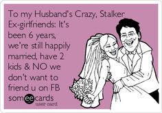 To my Husband's Crazy, Stalker Ex-girlfriends: It's been 6 years, we're still happily married, have 2 kids & NO we don't want to friend u on FB