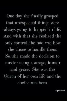 One day she finally grasped the unexpected things were always going to happen in life.  And with that she realized the only control she had was how she chose to handle them.  So, she made the decision to survive using courage, humor and grace.  She was the Queen of her own life and the choice was hers.  ~Queenism