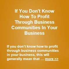 If you don't know how to profit through business communities in your business, this will generally mean that, you do not know how to determine and implement … more >>