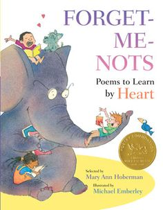 Forget-Me-Nots Poems to Learn by Heart selected by Mary Ann Hoberman, illustrated by Michael Emberley - When you learn a poem by heart, it becomes a part of you. You know it in your mind, in your mouth, in your ears, in your whole body.