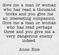 """""""Give me a man or woman who has read a thousand books and you give me an interesting companion. Give me a man or woman who has read perhaps three and you give me a very dangerous enemy indeed."""" Anne Rice"""