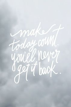 Make today count, you'll never get it back.