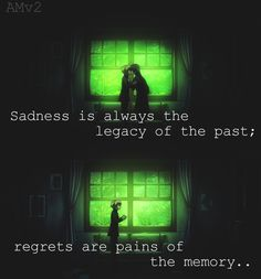 Sadness is always the legacy of the past; regrets are pains of the memory...