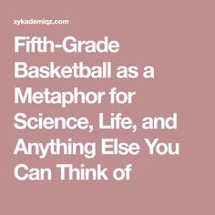 Fifth-Grade Basketball as a Metaphor for Science, Life, and Anything Else You Can Think of Fifth Grade, Productivity, Competition, Basketball, Management, Parenting, Science, Canning, Life