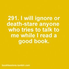 I will ignore or death-stare anyone who tries to talk to me while I read a good book ... at least until I come to a stopping place ... and by stopping place, I mean the end of the book.