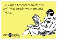 He's just a fictional character you say? I was certain we were best friends.