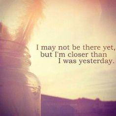 I may not be there yet but I'm closer than I was yesterday -Natalia Campbell