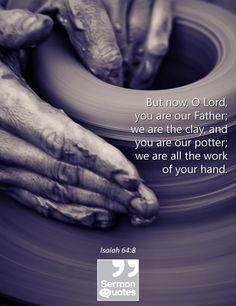 But now, O Lord, you are our Father; we are the clay, and you are our potter; we are all the work of your hand. — Isaiah 64:8