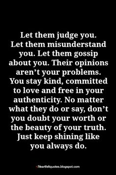 Let them judge you. Let them misunderstand you. Let them gossip about you. Their opinions aren't your problems.
