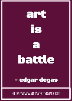 Art is a battle. -Edgar Degas #artsywords #quotes