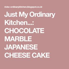 Just My Ordinary Kitchen...: CHOCOLATE MARBLE JAPANESE CHEESE CAKE Japanese Cheese, Lapis Legit, Cheesecake, Just Me, Good To Know, Marble, Chocolate, Kitchen, Food